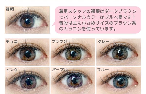 着用スタッフの裸眼はダークブラウンでパーソナルカラーはブルべ夏です!普段は主に小さめサイズのブラウン系のカラコンを使っています。