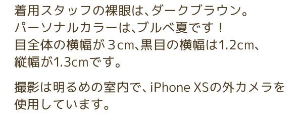 着用スタッフの裸眼は、ダークブラウン。パーソナルカラーは、ブルべ夏です!目全体の横幅が3cm、黒目の横幅は1.2cm、縦幅が1.3cmです。撮影は明るめの室内で、iPhone XSの外カメラを使用しています。