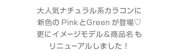 大人気ナチュラル系カラコンに新色のPinkとGreenが登場 更にイメージモデル&商品名もリニューアルしました!