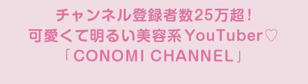 チャンネル登録者数25万超!可愛くて明るい人気美容系YouTuber「CONOMI CHANNEL」