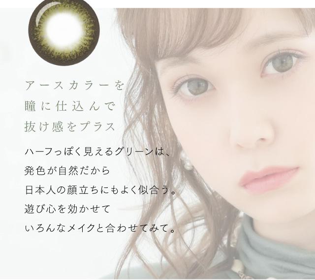 アースカラーを瞳に仕込んで抜け感をプラス。ハーフっぽく見えるグリーンは、発色が自然だから日本人の顔立ちもよく似合う。遊び心を効かせていろんなメイクと合わせてみて。