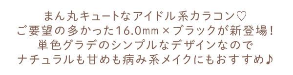 まん丸キュートなアイドル系カラコン ご要望の多かった16.0mm×ブラックが新登場! 単色グラデのシンプルなデザインなのでナチュラルも甘めも病み系メイクにもおすすめ♪