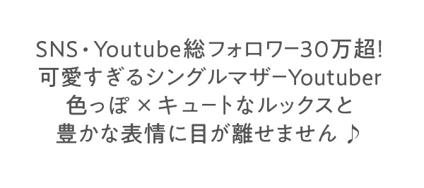SNS・Youtube総フォロワー30万超!可愛すぎるシングルマザーYoutuber 色っぽ×キュートなルックスと豊かな表情に目が離せません♪